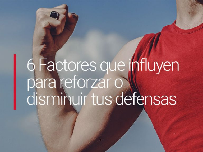 6 Factores que influyen para reforzar o disminuir tus defensas