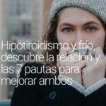 Hipotiroidismo y frío, descubre la relación y las 7 pautas para mejorar ambos